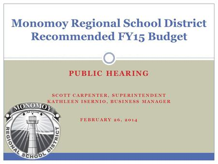 Monomoy Regional School District Recommended FY15 Budget PUBLIC HEARING SCOTT CARPENTER, SUPERINTENDENT KATHLEEN ISERNIO, BUSINESS MANAGER FEBRUARY 26,