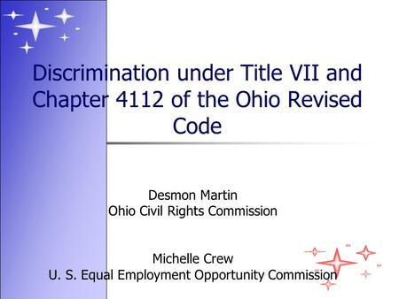 Discrimination under Title VII and Chapter 4112 of the Ohio Revised Code Desmon Martin Ohio Civil Rights Commission Michelle Crew U. S. Equal Employment.
