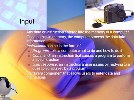 Input Any data or instruction entered into the memory of a computer
