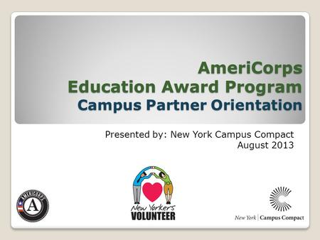 AmeriCorps Education Award Program Campus Partner Orientation Presented by: New York Campus Compact August 2013.