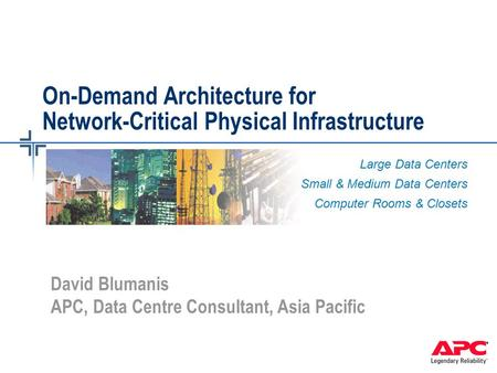 On-Demand Architecture for Network-Critical Physical Infrastructure Large Data Centers Small & Medium Data Centers Computer Rooms & Closets David Blumanis.