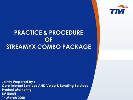 0 PRACTICE & PROCEDURE OF STREAMYX COMBO PACKAGE Jointly Prepared by : Core Internet Services AND Voice & Bundling Services Product Marketing, TM Retail.