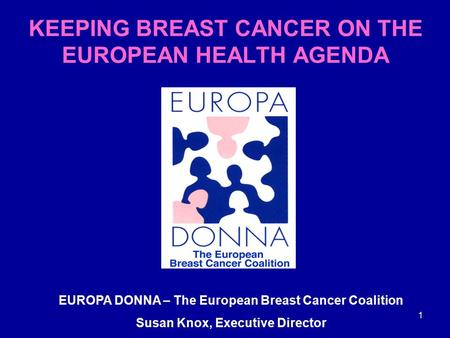 1 EUROPA DONNA – The European Breast Cancer Coalition Susan Knox, Executive Director KEEPING BREAST CANCER ON THE EUROPEAN HEALTH AGENDA.