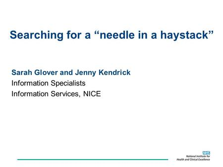 "Searching for a ""needle in a haystack"" Sarah Glover and Jenny Kendrick Information Specialists Information Services, NICE."