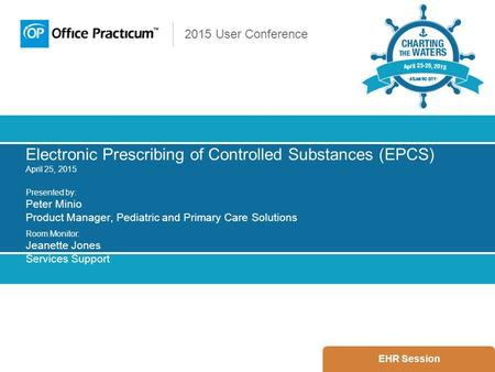 2015 User Conference Electronic Prescribing of Controlled Substances (EPCS) April 25, 2015 Presented by: Peter Minio Product Manager, Pediatric and Primary.