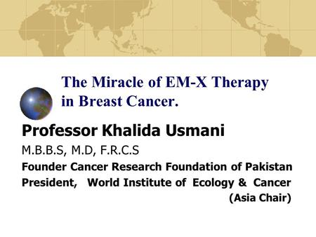 The Miracle of EM-X Therapy in Breast Cancer. Professor Khalida Usmani M.B.B.S, M.D, F.R.C.S Founder Cancer Research Foundation of Pakistan President,