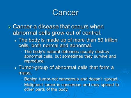 Cancer  Cancer-a disease that occurs when abnormal cells grow out of control. The body is made up of more than 50 trillion cells, both normal and abnormal.