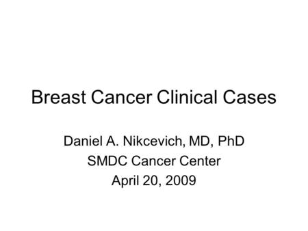 Breast Cancer Clinical Cases Daniel A. Nikcevich, MD, PhD SMDC Cancer Center April 20, 2009.