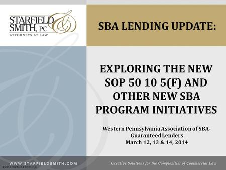 EXPLORING THE NEW SOP 50 10 5(F) AND OTHER NEW SBA PROGRAM INITIATIVES Western Pennsylvania Association of SBA- Guaranteed Lenders March 12, 13 & 14, 2014.
