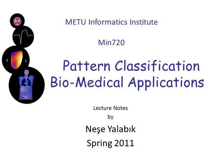 METU Informatics Institute Min720 Pattern Classification with Bio-Medical Applications Lecture Notes by Neşe Yalabık Spring 2011.