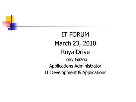 IT FORUM March 23, 2010 RoyalDrive Tony Gazoo Applications Administrator IT Development & Applications.