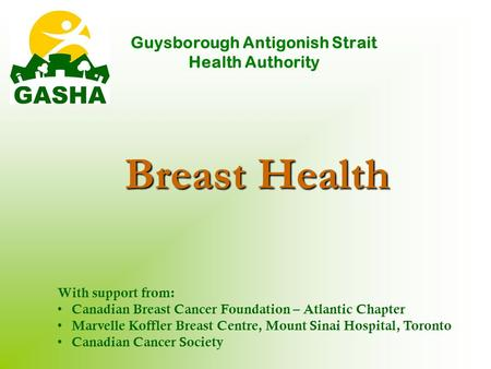 Breast Health Guysborough Antigonish Strait Health Authority With support from: Canadian Breast Cancer Foundation – Atlantic Chapter Marvelle Koffler Breast.