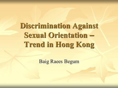 Discrimination Against Sexual Orientation – Trend in Hong Kong Baig Raees Begum.