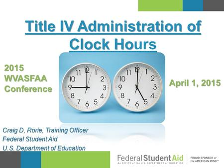 Title IV Administration of Clock Ho Title IV Administration of Clock Hours Craig D, Rorie, Training Officer Federal Student Aid U.S. Department of Education.