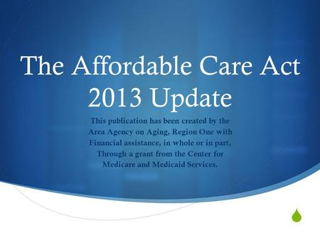  The Affordable Care Act 2013 Update This publication has been created by the Area Agency on Aging, Region One with Financial assistance, in whole or.