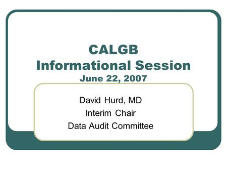 CALGB Informational Session June 22, 2007 David Hurd, MD Interim Chair Data Audit Committee.