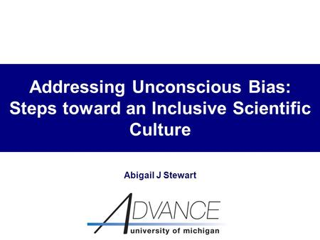 Addressing Unconscious Bias: Steps toward an Inclusive Scientific Culture Abigail J Stewart.