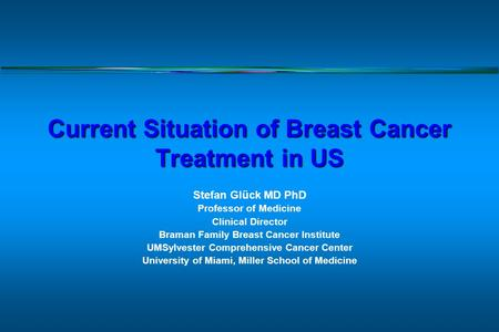 Current Situation of Breast Cancer Treatment in US Stefan Glück MD PhD Professor of Medicine Clinical Director Braman Family Breast Cancer Institute UMSylvester.