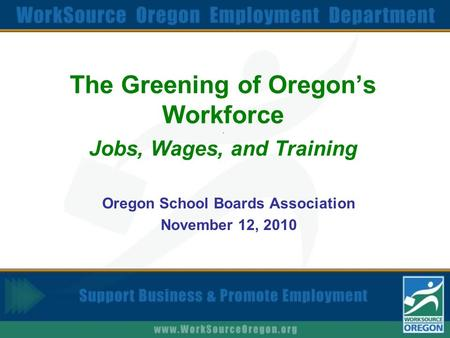The Greening of Oregon's Workforce. Jobs, Wages, and Training Oregon School Boards Association November 12, 2010.