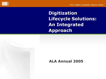 OCLC Online Computer Library Center Digitization Lifecycle Solutions: An Integrated Approach ALA Annual 2005.