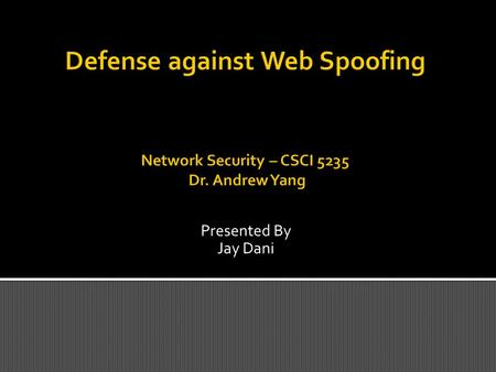 Presented By Jay Dani.  Web Spoofing is a security attack that allows an adversary to observe and modify all web pages sent to the victim's machine,