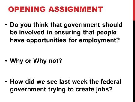 OPENING ASSIGNMENT Do you think that government should be involved in ensuring that people have opportunities for employment? Why or Why not? How did we.