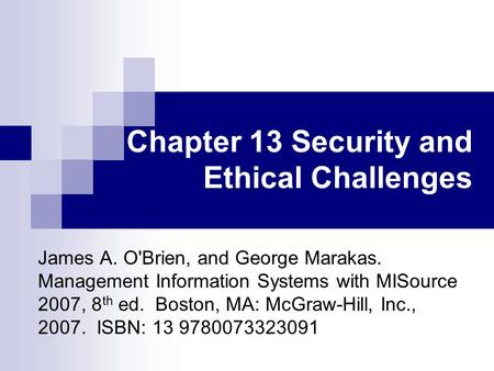 Chapter 13 Security and Ethical Challenges James A. O'Brien, and George Marakas. Management Information Systems with MISource 2007, 8 th ed. Boston, MA: