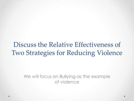 Discuss the Relative Effectiveness of Two Strategies for Reducing Violence We will focus on Bullying as the example of violence.