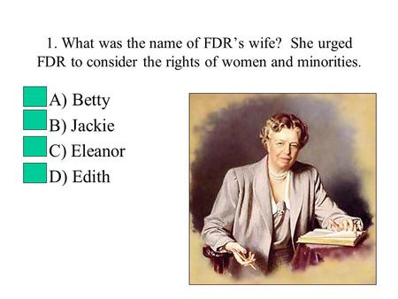 1. What was the name of FDR's wife? She urged FDR to consider the rights of women and minorities. A) Betty B) Jackie C) Eleanor D) Edith.
