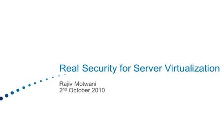 Real Security for Server Virtualization Rajiv Motwani 2 nd October 2010.