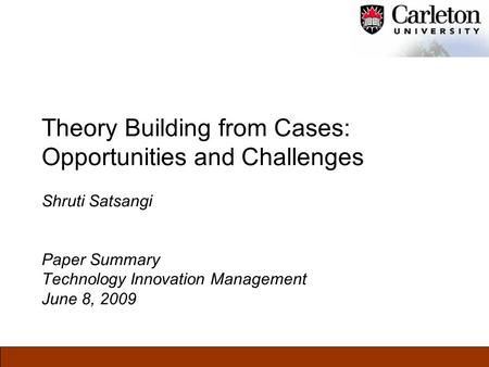 Theory Building from Cases: Opportunities and Challenges Shruti Satsangi Paper Summary Technology Innovation Management June 8, 2009.