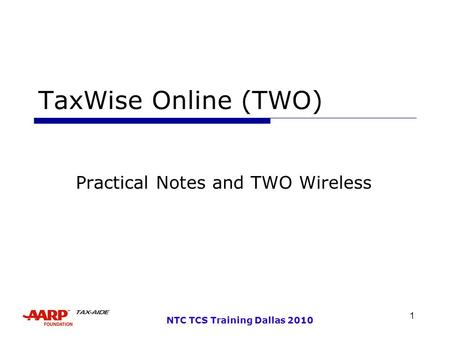 1 NTC TCS Training Dallas 2010 TaxWise Online (TWO) Practical Notes and TWO Wireless.