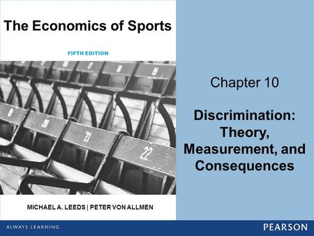 Chapter 10 Discrimination: Theory, Measurement, and Consequences FIFTH EDITION The Economics of Sports MICHAEL A. LEEDS | PETER VON ALLMEN.