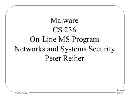 Lecture 14 Page 1 CS 236 Online Malware CS 236 On-Line MS Program Networks and Systems Security Peter Reiher.