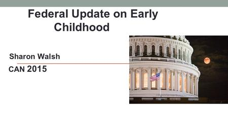 Federal Update on Early Childhood Sharon Walsh CAN 2015.