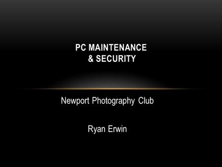 Newport Photography Club Ryan Erwin PC MAINTENANCE & SECURITY.