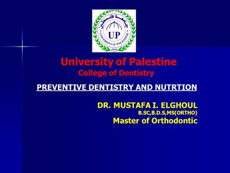 University of Palestine College of Dentistry DR. MUSTAFA I. ELGHOUL B.SC,B.D.S,MS(ORTHO) Master of Orthodontic PREVENTIVE DENTISTRY AND NUTRTION.