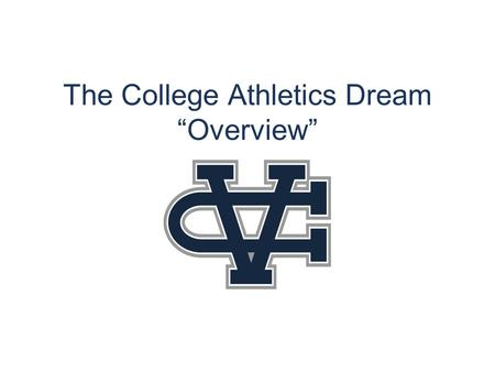 "The College Athletics Dream ""Overview"". Goals Introduce Basic Information about College Athletics. Provide an understanding of the importance of academics,"