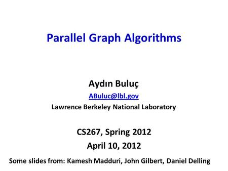 CS267, Spring 2012 April 10, 2012 Parallel Graph Algorithms Aydın Buluç Lawrence Berkeley National Laboratory Some slides from: Kamesh Madduri,