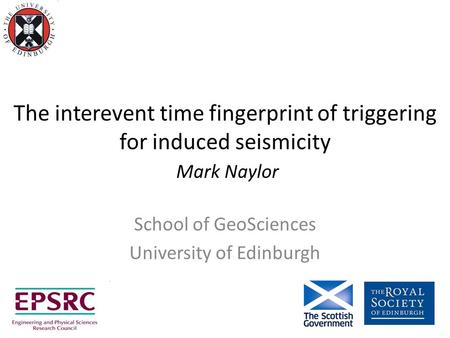 The interevent time fingerprint of triggering for induced seismicity Mark Naylor School of GeoSciences University of Edinburgh.