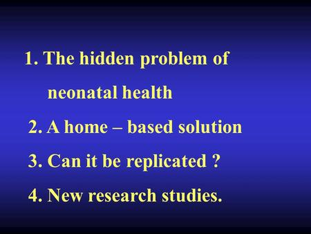 1. The hidden problem of neonatal health 2. A home – based solution 3. Can it be replicated ? 4. New research studies.