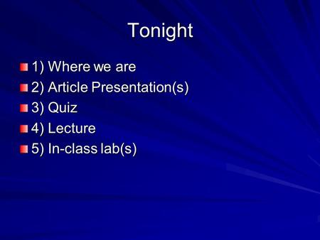 Tonight 1) Where we are 2) Article Presentation(s) 3) Quiz 4) Lecture 5) In-class lab(s)