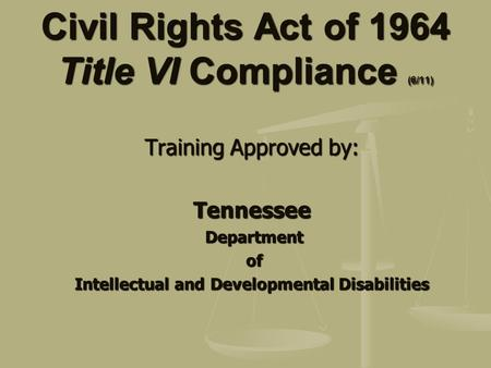 Civil Rights Act of 1964 Title VI Compliance (6/11) Training Approved by: Tennessee Department Department of of Intellectual and Developmental Disabilities.