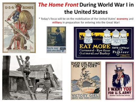 The Home Front During World War I in the United States * Today's focus will be on the mobilization of the United States' economy and military in preparation.