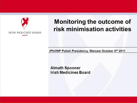 IPhVWP Polish Presidency, Warsaw October 6 th 2011 Almath Spooner Irish Medicines Board Monitoring the outcome of risk minimisation activities.