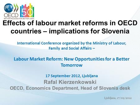 Ljubljana, 17/09/2012 Effects of labour market reforms in OECD countries – implications for Slovenia International Conference organized by the Ministry.