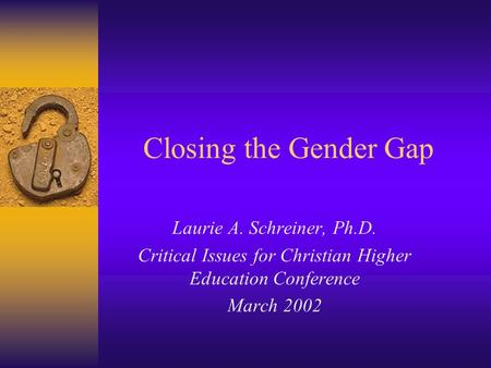Closing the Gender Gap Laurie A. Schreiner, Ph.D. Critical Issues for Christian Higher Education Conference March 2002.