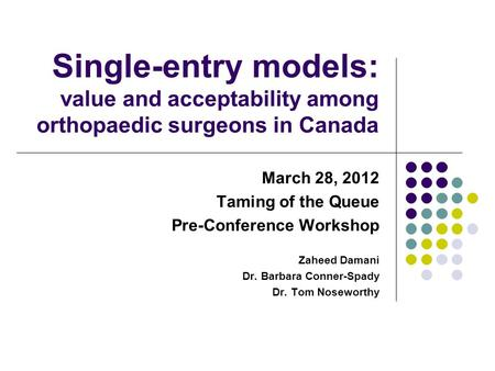Single-entry models: value and acceptability among orthopaedic surgeons in Canada March 28, 2012 Taming of the Queue Pre-Conference Workshop Zaheed Damani.