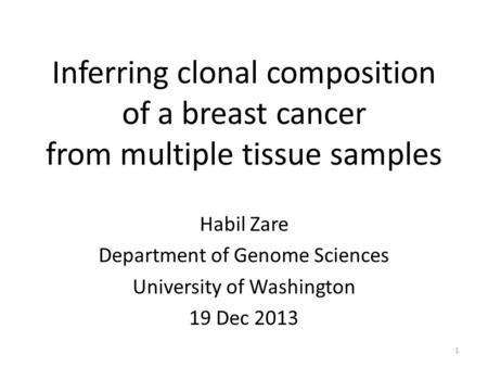 Inferring clonal composition of a breast cancer from multiple tissue samples Habil Zare Department of Genome Sciences University of Washington 19 Dec 2013.