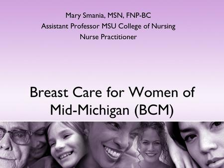 Breast Care for Women of Mid-Michigan (BCM) Mary Smania, MSN, FNP-BC Assistant Professor MSU College of Nursing Nurse Practitioner.
